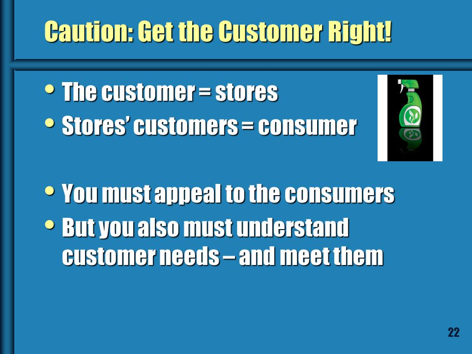 21 Caution: Get the Customer Right! GreenCleaning will sell its own brand of environmentally friendly cleaning products – in retail stores. GreenClean