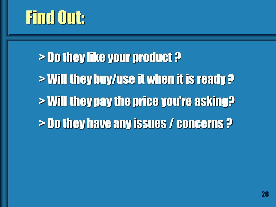 25 Use the Product Description to: Conduct interviews Conduct interviews Do surveys Do surveys Ask customers if they want your product ! Ask customers
