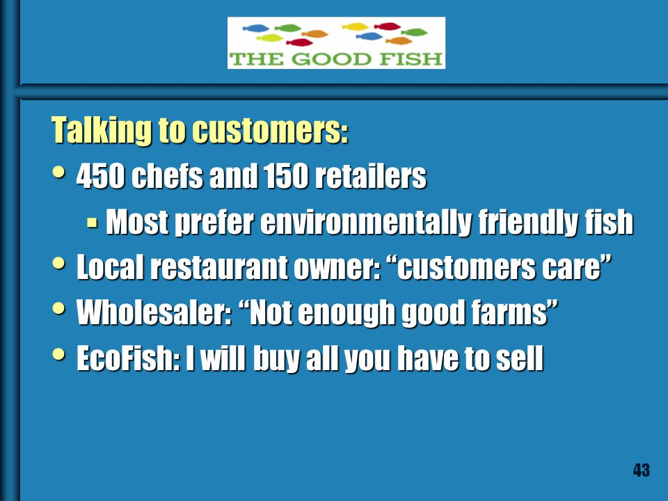 42 Customers Suppliers of restaurants, grocery & fish stores Suppliers of restaurants, grocery & fish stores Also, Trader Joes, Whole Foods Also, Trader Joes, Whole Foods