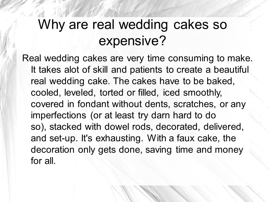 Why are real wedding cakes so expensive? Real wedding cakes are very time consuming to make. It takes alot of skill and patients to create a beautiful