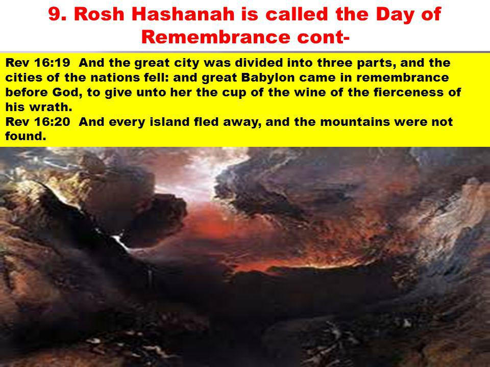 9. Rosh Hashanah is called the Day of Remembrance cont- Rev 16:19 And the great city was divided into three parts, and the cities of the nations fell: