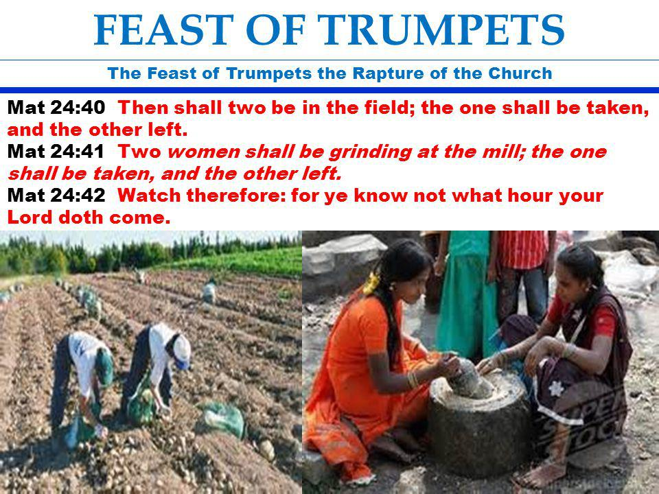 The Feast of Trumpets the Rapture of the Church FEAST OF TRUMPETS Mat 24:40 Then shall two be in the field; the one shall be taken, and the other left