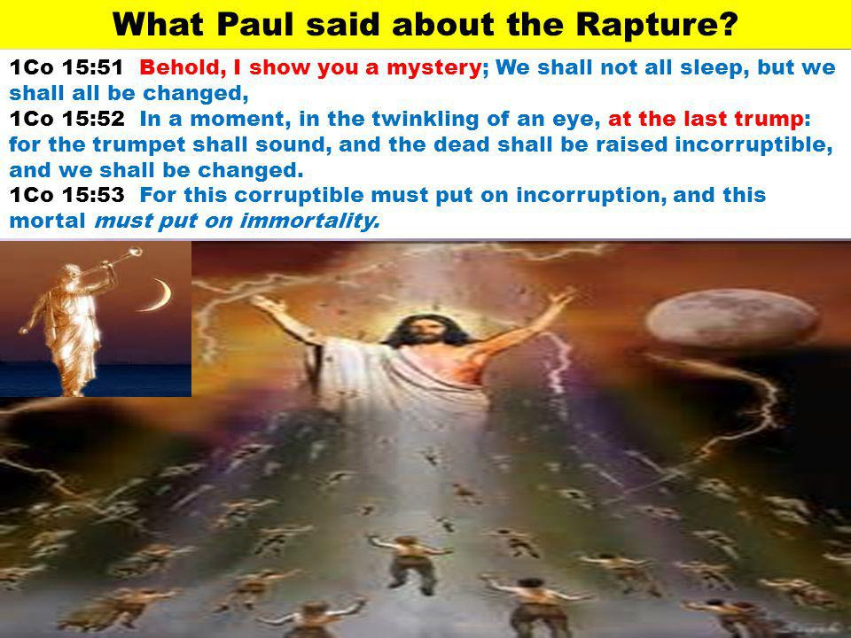 1Co 15:51 Behold, I show you a mystery; We shall not all sleep, but we shall all be changed, 1Co 15:52 In a moment, in the twinkling of an eye, at the