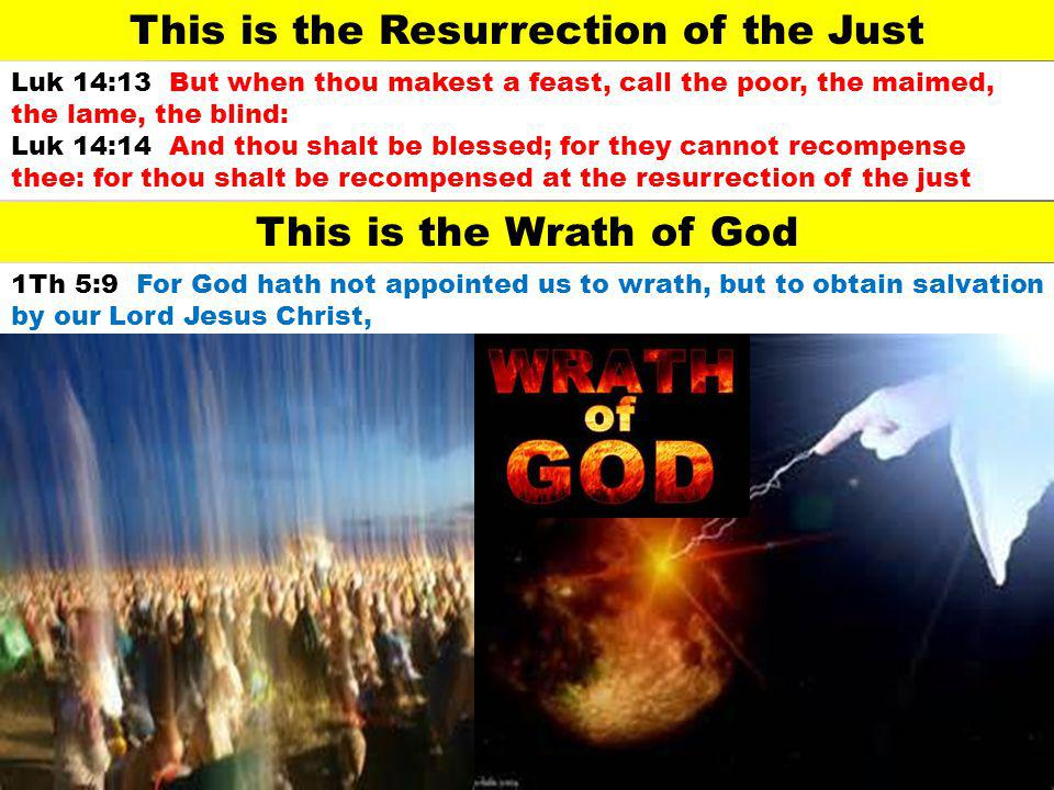 This is the Resurrection of the Just Luk 14:13 But when thou makest a feast, call the poor, the maimed, the lame, the blind: Luk 14:14 And thou shalt