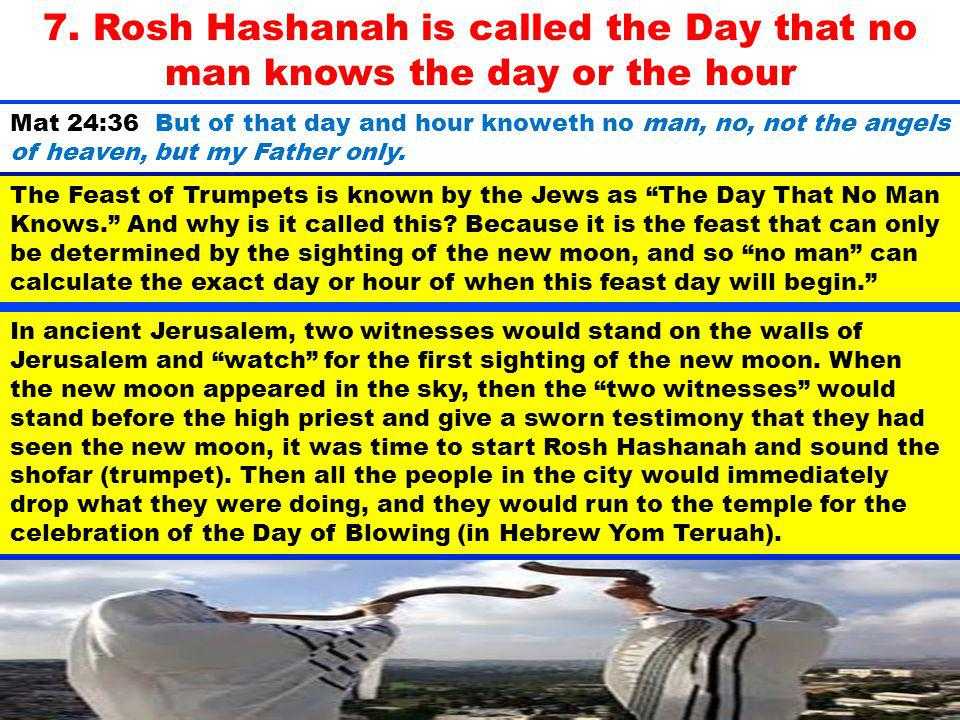 7. Rosh Hashanah is called the Day that no man knows the day or the hour The Feast of Trumpets is known by the Jews as The Day That No Man Knows. And