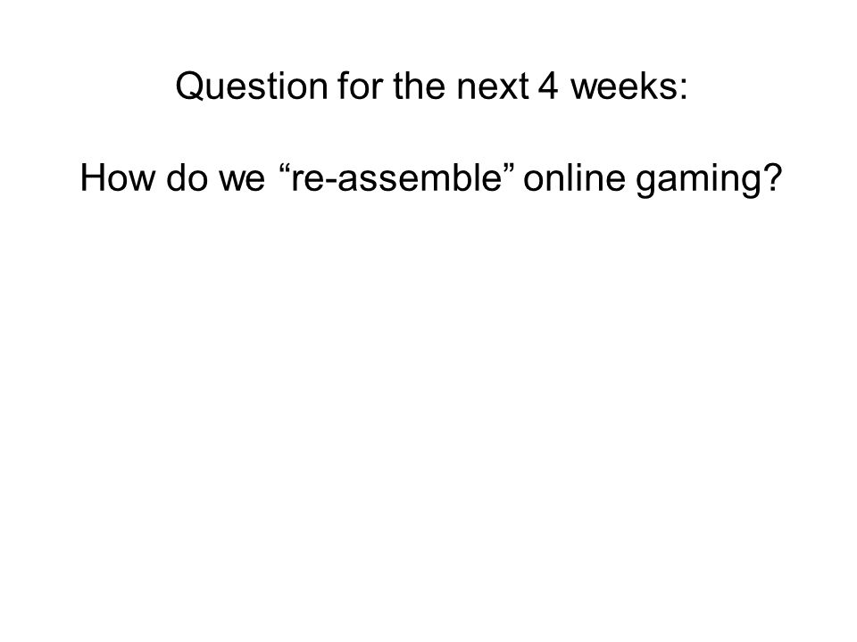 Question for the next 4 weeks: How do we re-assemble online gaming