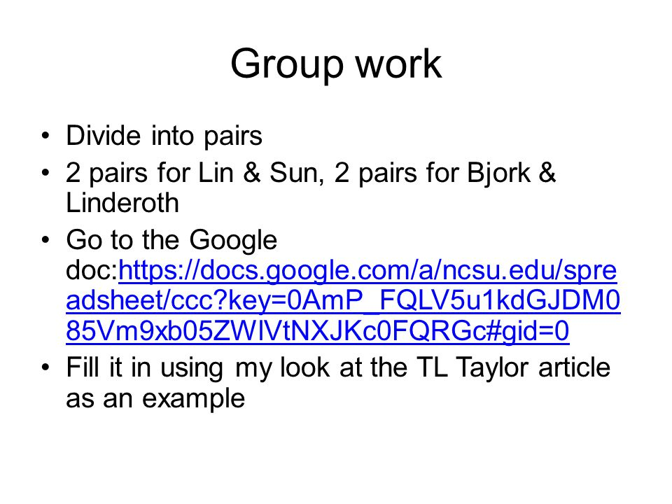 Group work Divide into pairs 2 pairs for Lin & Sun, 2 pairs for Bjork & Linderoth Go to the Google doc:https://docs.google.com/a/ncsu.edu/spre adsheet/ccc key=0AmP_FQLV5u1kdGJDM0 85Vm9xb05ZWlVtNXJKc0FQRGc#gid=0https://docs.google.com/a/ncsu.edu/spre adsheet/ccc key=0AmP_FQLV5u1kdGJDM0 85Vm9xb05ZWlVtNXJKc0FQRGc#gid=0 Fill it in using my look at the TL Taylor article as an example