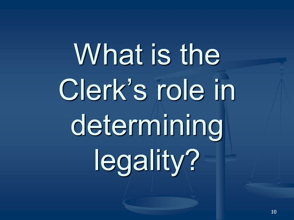 What is the Clerks role in determining legality? 10