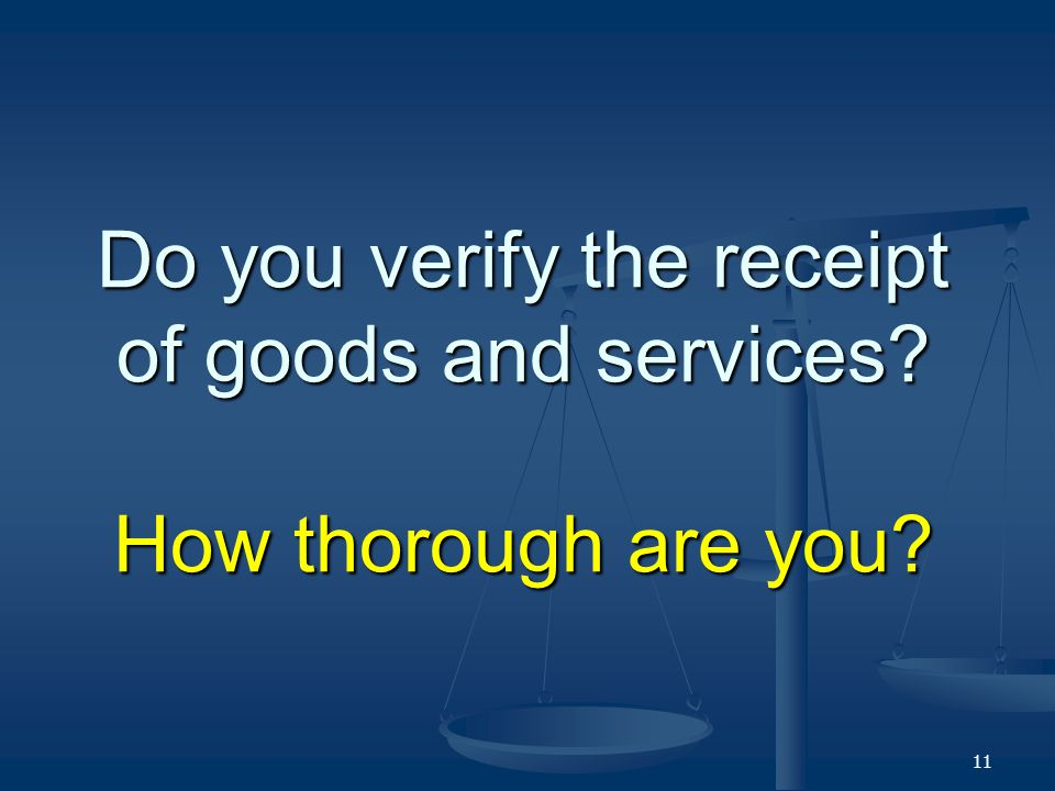 Do you verify the receipt of goods and services? How thorough are you? 11