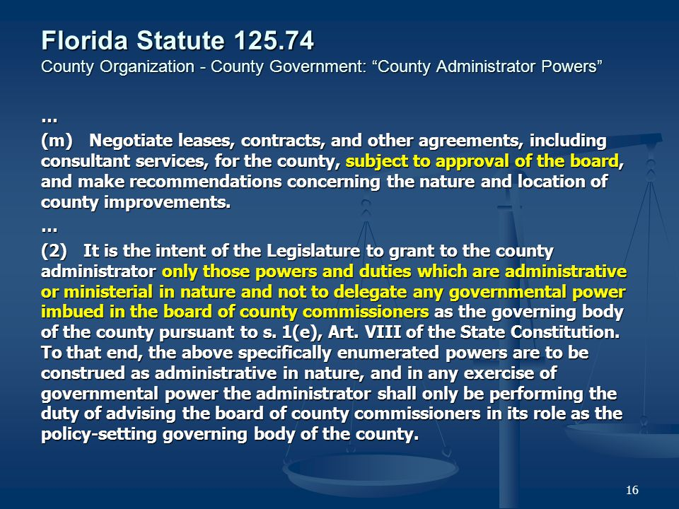 Florida Statute County Organization - County Government: County Administrator Powers … (m) Negotiate leases, contracts, and other agreements, including consultant services, for the county, subject to approval of the board, and make recommendations concerning the nature and location of county improvements.