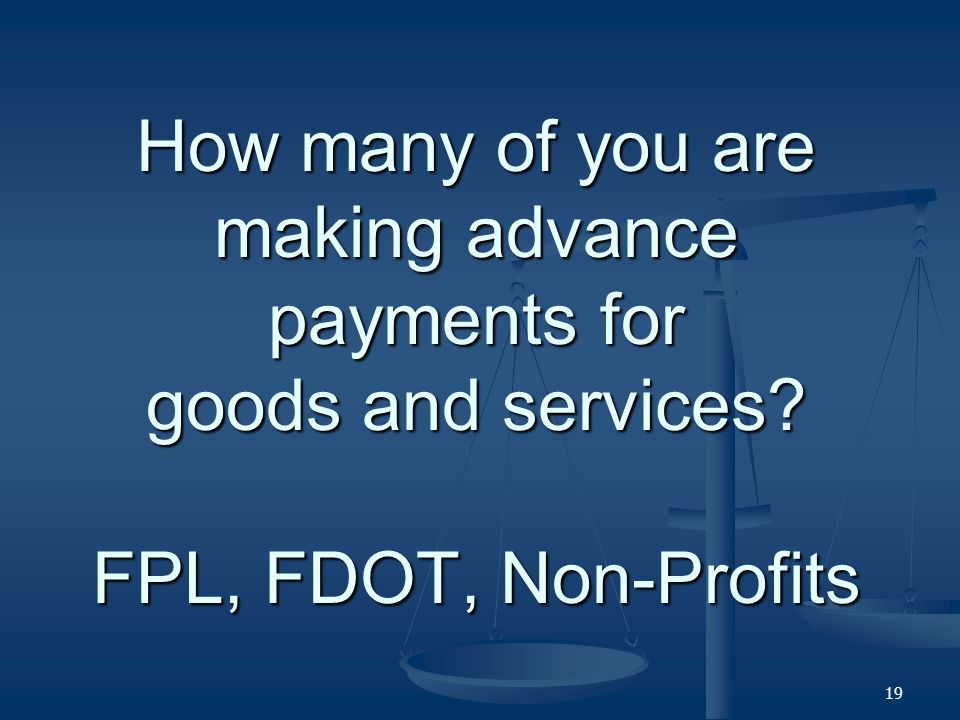 How many of you are making advance payments for goods and services FPL, FDOT, Non-Profits 19