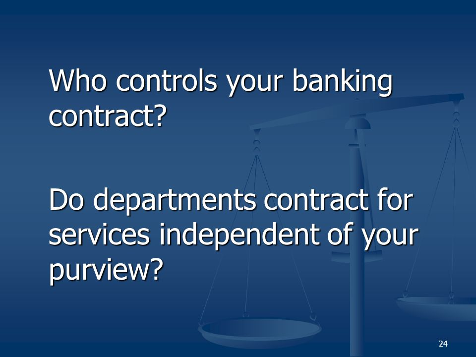 Who controls your banking contract? Do departments contract for services independent of your purview? 24