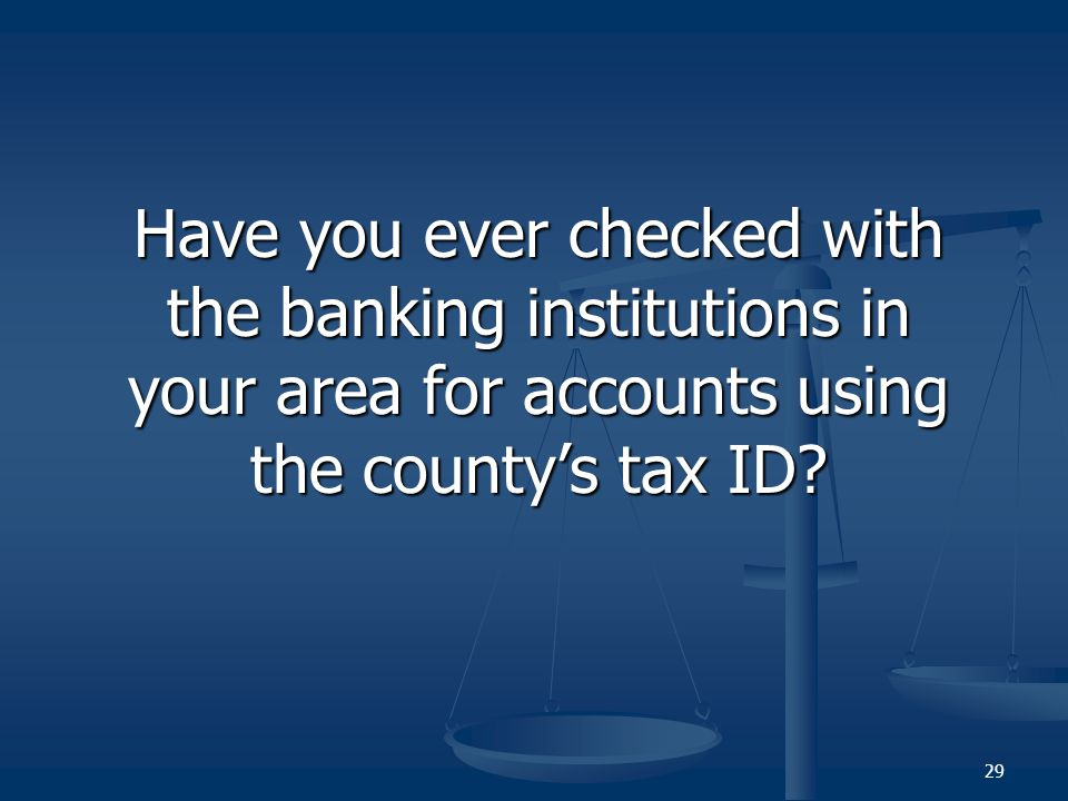 Have you ever checked with the banking institutions in your area for accounts using the countys tax ID.