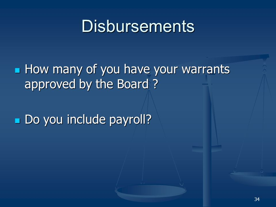 Disbursements How many of you have your warrants approved by the Board ? How many of you have your warrants approved by the Board ? Do you include pay
