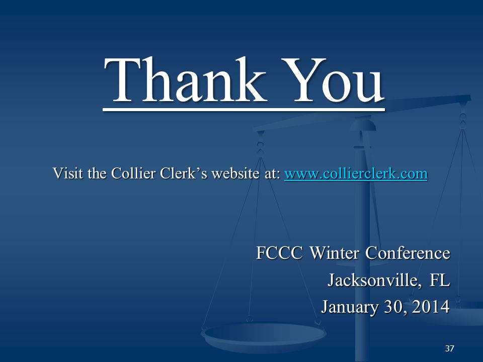 Visit the Collier Clerks website at: www.collierclerk.com www.collierclerk.com FCCC Winter Conference Jacksonville, FL January 30, 2014 Thank You 37