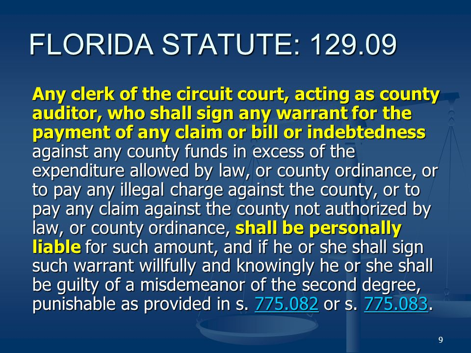 FLORIDA STATUTE: Any clerk of the circuit court, acting as county auditor, who shall sign any warrant for the payment of any claim or bill or indebtedness against any county funds in excess of the expenditure allowed by law, or county ordinance, or to pay any illegal charge against the county, or to pay any claim against the county not authorized by law, or county ordinance, shall be personally liable for such amount, and if he or she shall sign such warrant willfully and knowingly he or she shall be guilty of a misdemeanor of the second degree, punishable as provided in s.