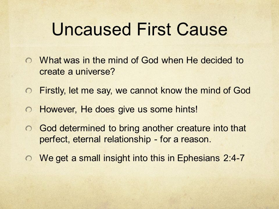 Uncaused First Cause What was in the mind of God when He decided to create a universe? Firstly, let me say, we cannot know the mind of God However, He