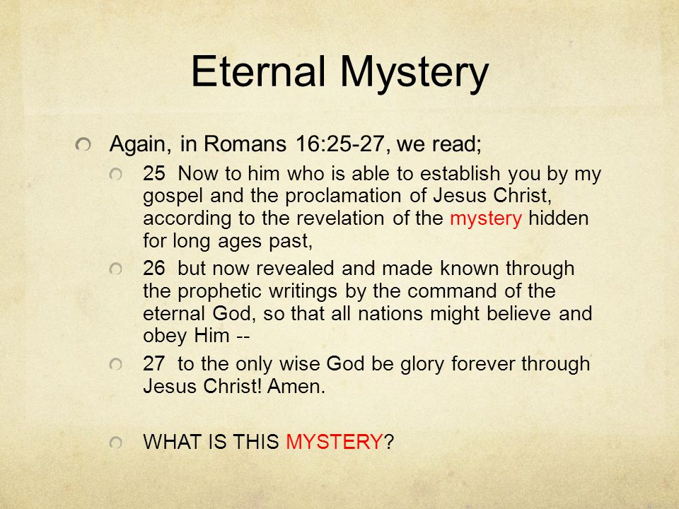 Eternal Mystery Again, in Romans 16:25-27, we read; 25 Now to him who is able to establish you by my gospel and the proclamation of Jesus Christ, acco