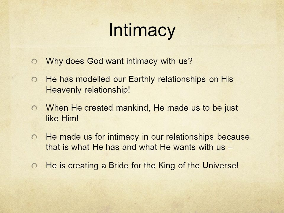 Intimacy Why does God want intimacy with us? He has modelled our Earthly relationships on His Heavenly relationship! When He created mankind, He made