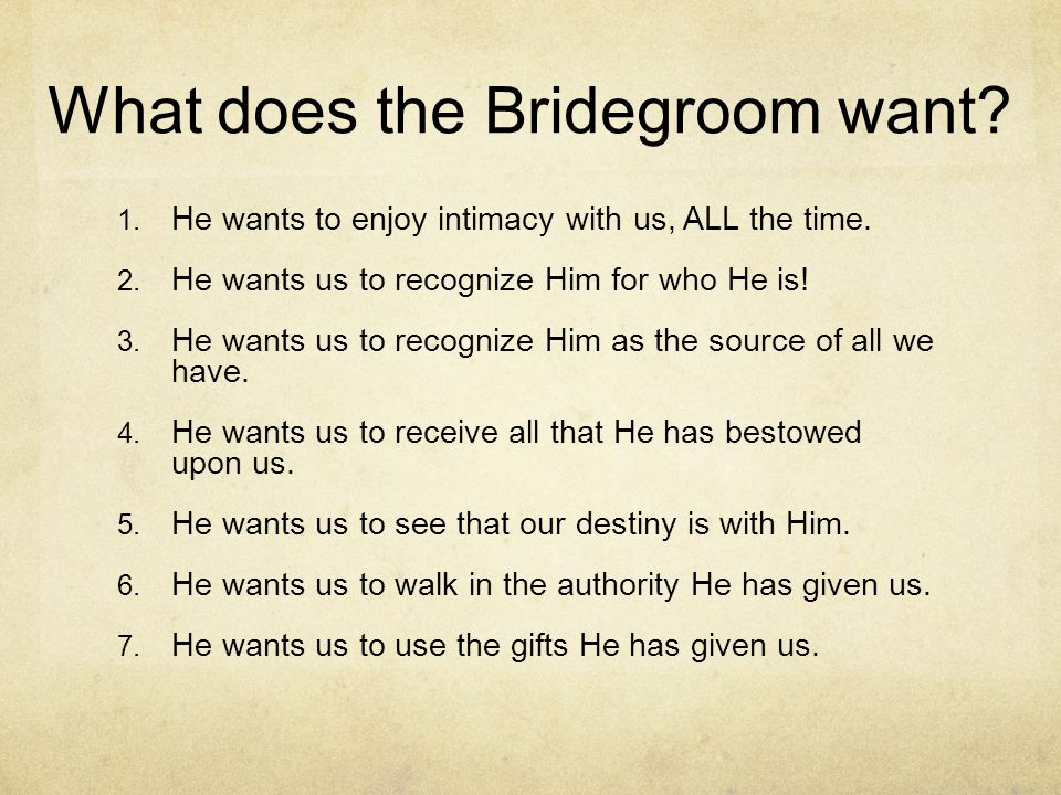 What does the Bridegroom want? 1. He wants to enjoy intimacy with us, ALL the time. 2. He wants us to recognize Him for who He is! 3. He wants us to r