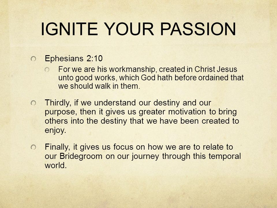 IGNITE YOUR PASSION Ephesians 2:10 For we are his workmanship, created in Christ Jesus unto good works, which God hath before ordained that we should