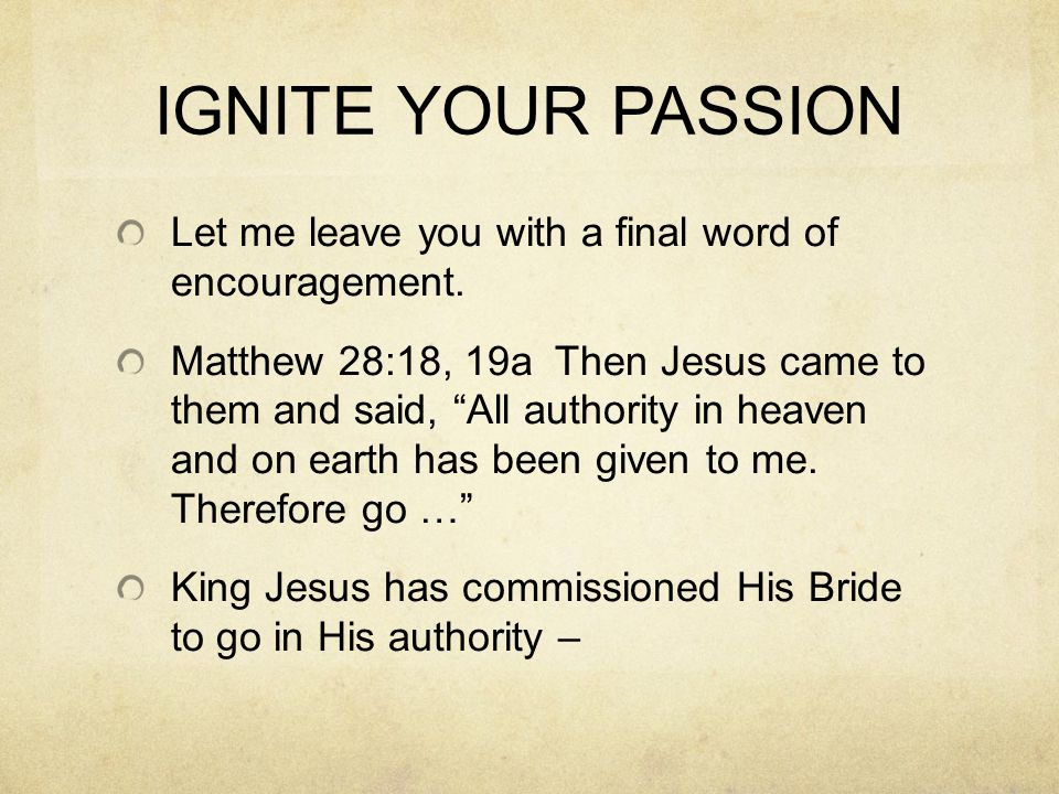 IGNITE YOUR PASSION Let me leave you with a final word of encouragement. Matthew 28:18, 19a Then Jesus came to them and said, All authority in heaven