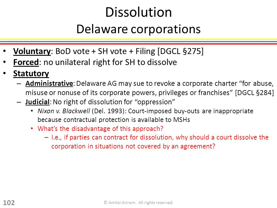 Dissolution Delaware corporations Voluntary: BoD vote + SH vote + Filing [DGCL §275] Forced: no unilateral right for SH to dissolve Statutory – Administrative: Delaware AG may sue to revoke a corporate charter for abuse, misuse or nonuse of its corporate powers, privileges or franchises [DGCL §284] – Judicial: No right of dissolution for oppression Nixon v.