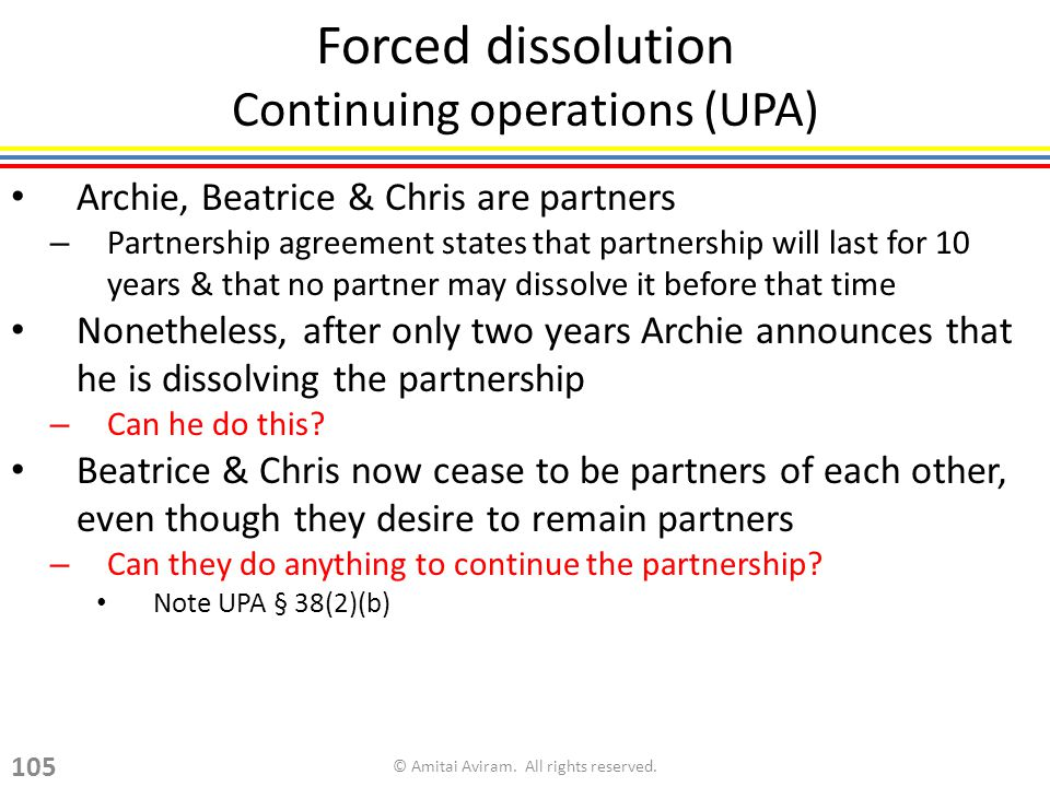 Forced dissolution Continuing operations (UPA) Archie, Beatrice & Chris are partners – Partnership agreement states that partnership will last for 10 years & that no partner may dissolve it before that time Nonetheless, after only two years Archie announces that he is dissolving the partnership – Can he do this.