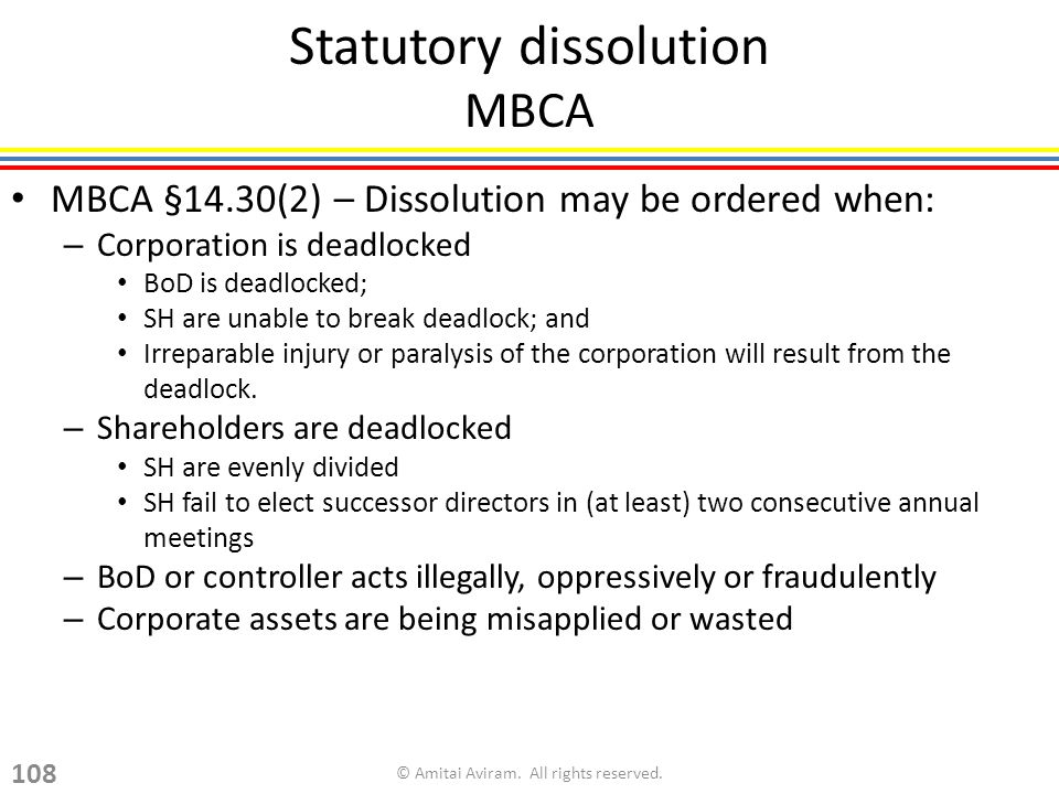 Statutory dissolution MBCA MBCA §14.30(2) – Dissolution may be ordered when: – Corporation is deadlocked BoD is deadlocked; SH are unable to break deadlock; and Irreparable injury or paralysis of the corporation will result from the deadlock.