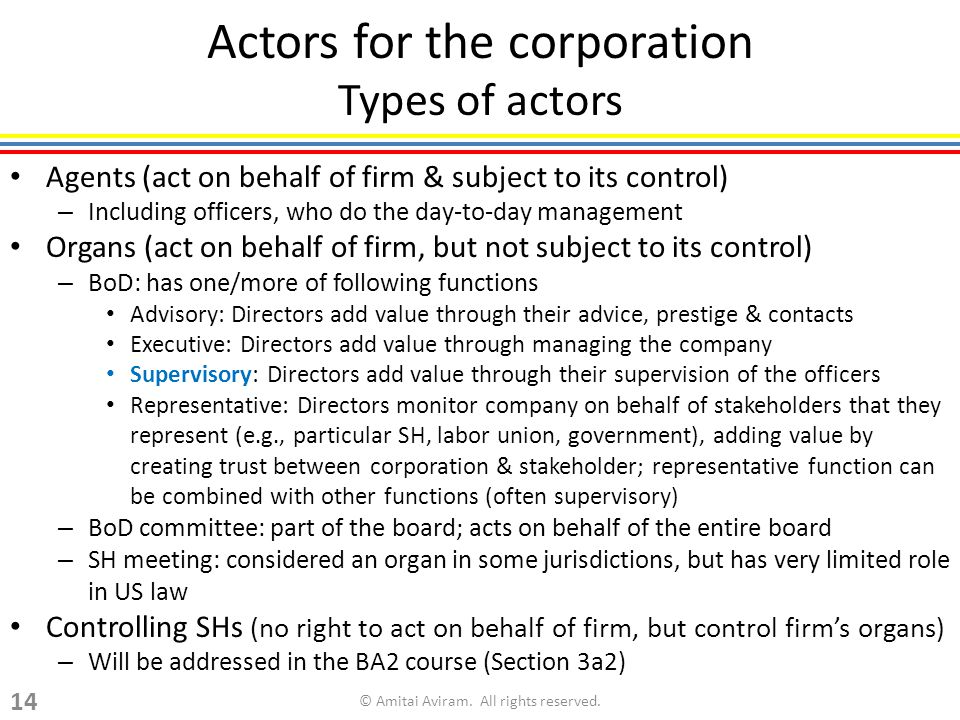 Actors for the corporation Types of actors Agents (act on behalf of firm & subject to its control) – Including officers, who do the day-to-day management Organs (act on behalf of firm, but not subject to its control) – BoD: has one/more of following functions Advisory: Directors add value through their advice, prestige & contacts Executive: Directors add value through managing the company Supervisory: Directors add value through their supervision of the officers Representative: Directors monitor company on behalf of stakeholders that they represent (e.g., particular SH, labor union, government), adding value by creating trust between corporation & stakeholder; representative function can be combined with other functions (often supervisory) – BoD committee: part of the board; acts on behalf of the entire board – SH meeting: considered an organ in some jurisdictions, but has very limited role in US law Controlling SHs (no right to act on behalf of firm, but control firms organs) – Will be addressed in the BA2 course (Section 3a2) © Amitai Aviram.