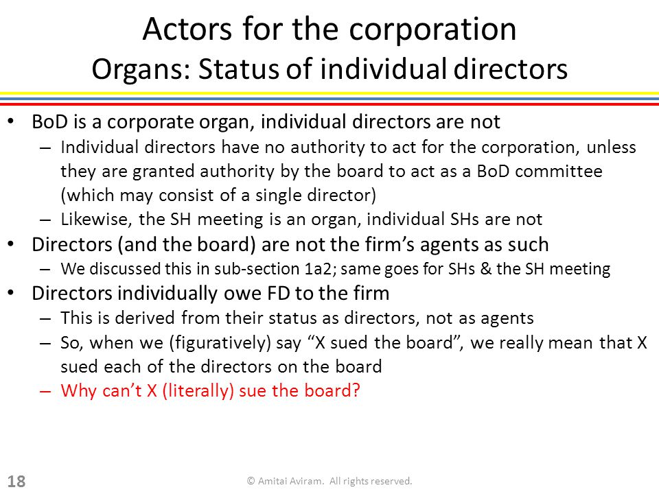 Actors for the corporation Organs: Status of individual directors BoD is a corporate organ, individual directors are not – Individual directors have no authority to act for the corporation, unless they are granted authority by the board to act as a BoD committee (which may consist of a single director) – Likewise, the SH meeting is an organ, individual SHs are not Directors (and the board) are not the firms agents as such – We discussed this in sub-section 1a2; same goes for SHs & the SH meeting Directors individually owe FD to the firm – This is derived from their status as directors, not as agents – So, when we (figuratively) say X sued the board, we really mean that X sued each of the directors on the board – Why cant X (literally) sue the board.
