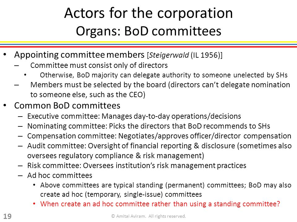 Actors for the corporation Organs: BoD committees Appointing committee members [Steigerwald (IL 1956)] – Committee must consist only of directors Otherwise, BoD majority can delegate authority to someone unelected by SHs – Members must be selected by the board (directors cant delegate nomination to someone else, such as the CEO) Common BoD committees – Executive committee: Manages day-to-day operations/decisions – Nominating committee: Picks the directors that BoD recommends to SHs – Compensation committee: Negotiates/approves officer/director compensation – Audit committee: Oversight of financial reporting & disclosure (sometimes also oversees regulatory compliance & risk management) – Risk committee: Oversees institutions risk management practices – Ad hoc committees Above committees are typical standing (permanent) committees; BoD may also create ad hoc (temporary, single-issue) committees When create an ad hoc committee rather than using a standing committee.