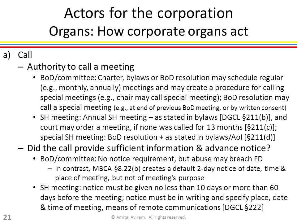 Actors for the corporation Organs: How corporate organs act a)Call – Authority to call a meeting BoD/committee: Charter, bylaws or BoD resolution may schedule regular (e.g., monthly, annually) meetings and may create a procedure for calling special meetings (e.g., chair may call special meeting); BoD resolution may call a special meeting (e.g., at end of previous BoD meeting, or by written consent) SH meeting: Annual SH meeting – as stated in bylaws [DGCL §211(b)], and court may order a meeting, if none was called for 13 months [§211(c)]; special SH meeting: BoD resolution + as stated in bylaws/AoI [§211(d)] – Did the call provide sufficient information & advance notice.
