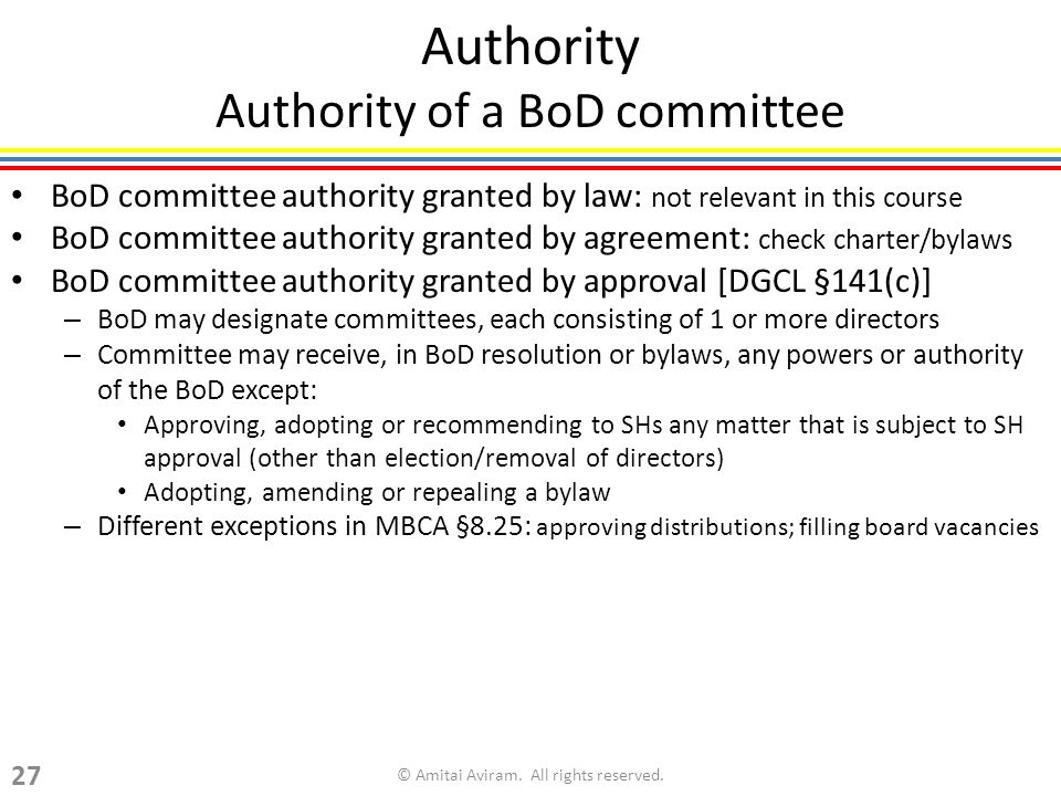 Authority Authority of a BoD committee BoD committee authority granted by law: not relevant in this course BoD committee authority granted by agreement: check charter/bylaws BoD committee authority granted by approval [DGCL §141(c)] – BoD may designate committees, each consisting of 1 or more directors – Committee may receive, in BoD resolution or bylaws, any powers or authority of the BoD except: Approving, adopting or recommending to SHs any matter that is subject to SH approval (other than election/removal of directors) Adopting, amending or repealing a bylaw – Different exceptions in MBCA §8.25: approving distributions; filling board vacancies © Amitai Aviram.
