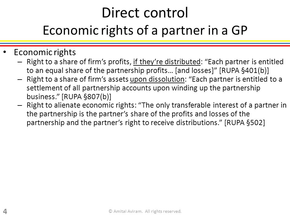 Direct control Economic rights of a partner in a GP Economic rights – Right to a share of firms profits, if theyre distributed: Each partner is entitled to an equal share of the partnership profits… [and losses] [RUPA §401(b)] – Right to a share of firms assets upon dissolution: Each partner is entitled to a settlement of all partnership accounts upon winding up the partnership business.