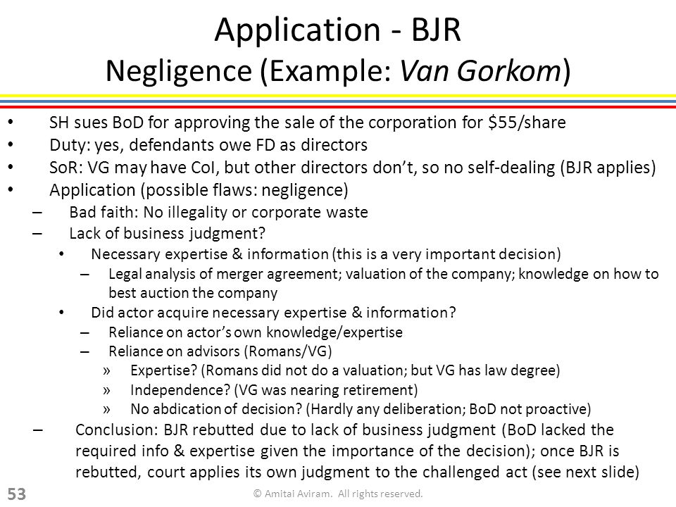 SH sues BoD for approving the sale of the corporation for $55/share Duty: yes, defendants owe FD as directors SoR: VG may have CoI, but other directors dont, so no self-dealing (BJR applies) Application (possible flaws: negligence) – Bad faith: No illegality or corporate waste – Lack of business judgment.