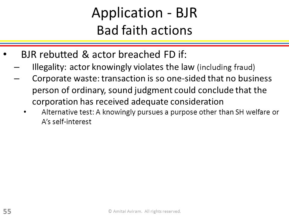 Application - BJR Bad faith actions BJR rebutted & actor breached FD if: – Illegality: actor knowingly violates the law (including fraud) – Corporate waste: transaction is so one-sided that no business person of ordinary, sound judgment could conclude that the corporation has received adequate consideration Alternative test: A knowingly pursues a purpose other than SH welfare or As self-interest © Amitai Aviram.