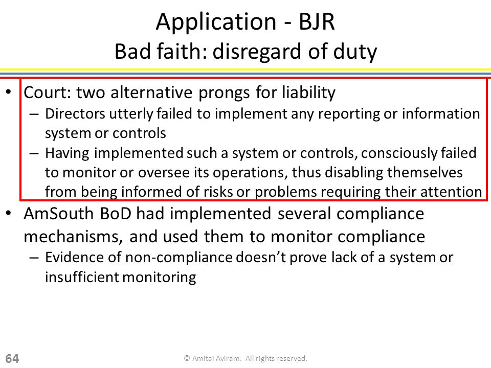 Application - BJR Bad faith: disregard of duty Court: two alternative prongs for liability – Directors utterly failed to implement any reporting or information system or controls – Having implemented such a system or controls, consciously failed to monitor or oversee its operations, thus disabling themselves from being informed of risks or problems requiring their attention AmSouth BoD had implemented several compliance mechanisms, and used them to monitor compliance – Evidence of non-compliance doesnt prove lack of a system or insufficient monitoring © Amitai Aviram.