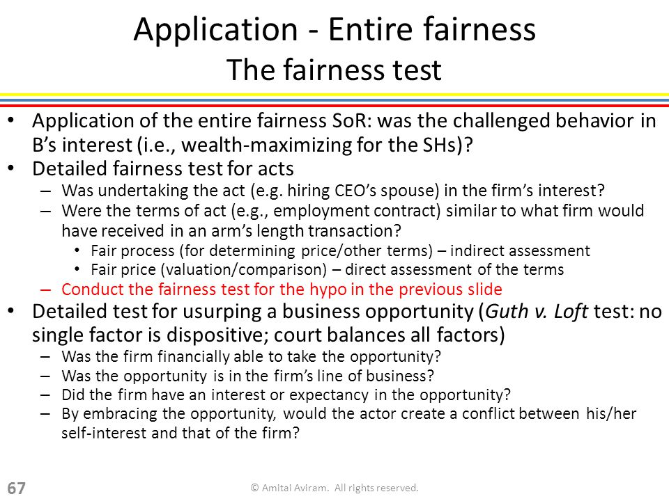Application - Entire fairness The fairness test Application of the entire fairness SoR: was the challenged behavior in Bs interest (i.e., wealth-maximizing for the SHs).