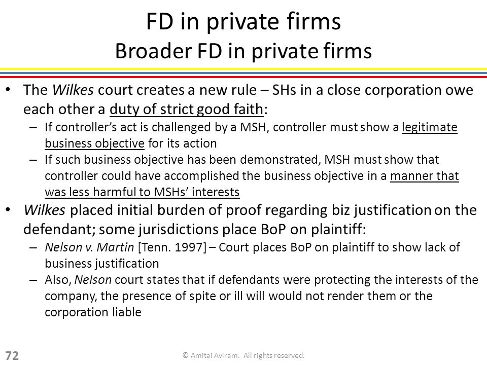 FD in private firms Broader FD in private firms The Wilkes court creates a new rule – SHs in a close corporation owe each other a duty of strict good faith: – If controllers act is challenged by a MSH, controller must show a legitimate business objective for its action – If such business objective has been demonstrated, MSH must show that controller could have accomplished the business objective in a manner that was less harmful to MSHs interests Wilkes placed initial burden of proof regarding biz justification on the defendant; some jurisdictions place BoP on plaintiff: – Nelson v.