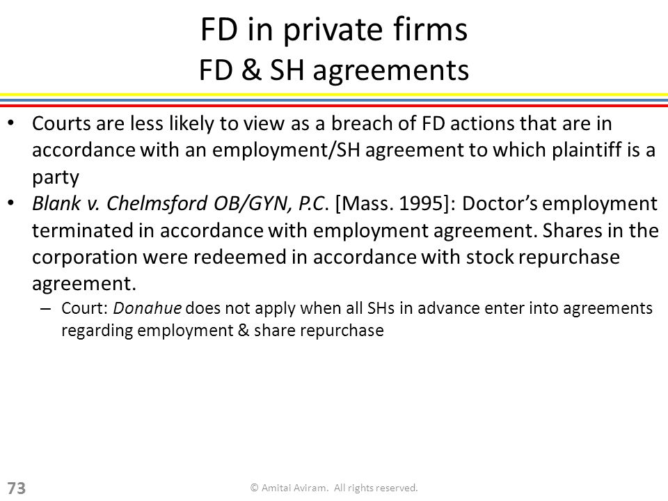 FD in private firms FD & SH agreements Courts are less likely to view as a breach of FD actions that are in accordance with an employment/SH agreement to which plaintiff is a party Blank v.