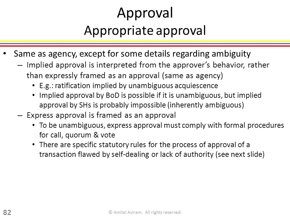 Same as agency, except for some details regarding ambiguity – Implied approval is interpreted from the approvers behavior, rather than expressly framed as an approval (same as agency) E.g.: ratification implied by unambiguous acquiescence Implied approval by BoD is possible if it is unambiguous, but implied approval by SHs is probably impossible (inherently ambiguous) – Express approval is framed as an approval To be unambiguous, express approval must comply with formal procedures for call, quorum & vote There are specific statutory rules for the process of approval of a transaction flawed by self-dealing or lack of authority (see next slide) Approval Appropriate approval © Amitai Aviram.