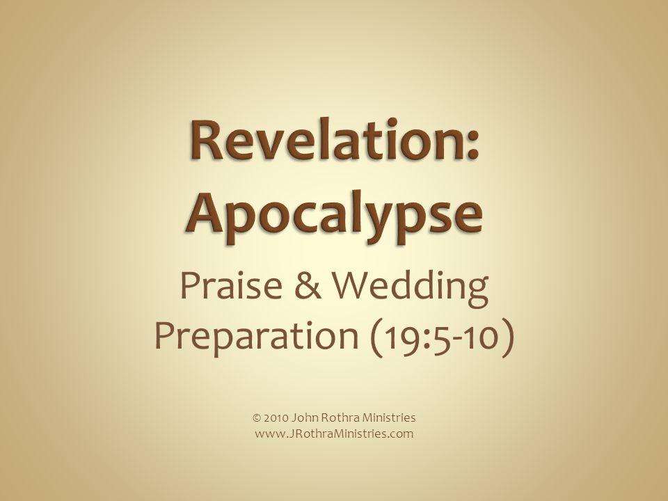 Praise & Wedding Preparation (19:5-10) © 2010 John Rothra Ministries www.JRothraMinistries.com