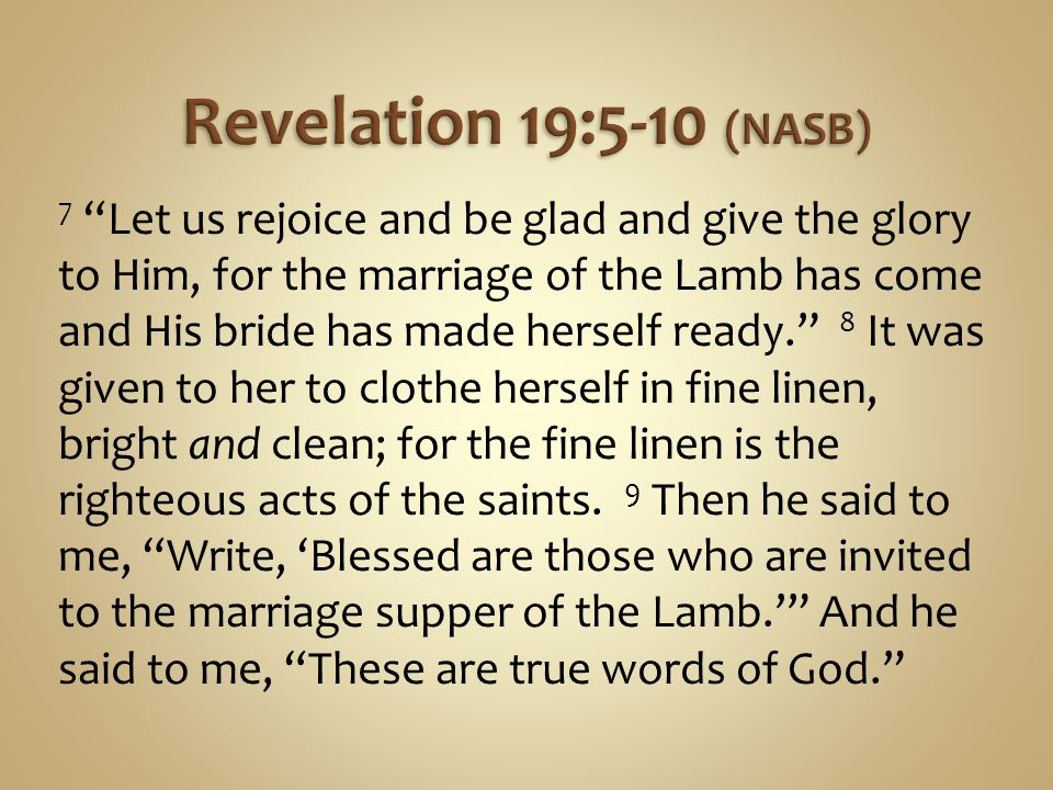 7 Let us rejoice and be glad and give the glory to Him, for the marriage of the Lamb has come and His bride has made herself ready.