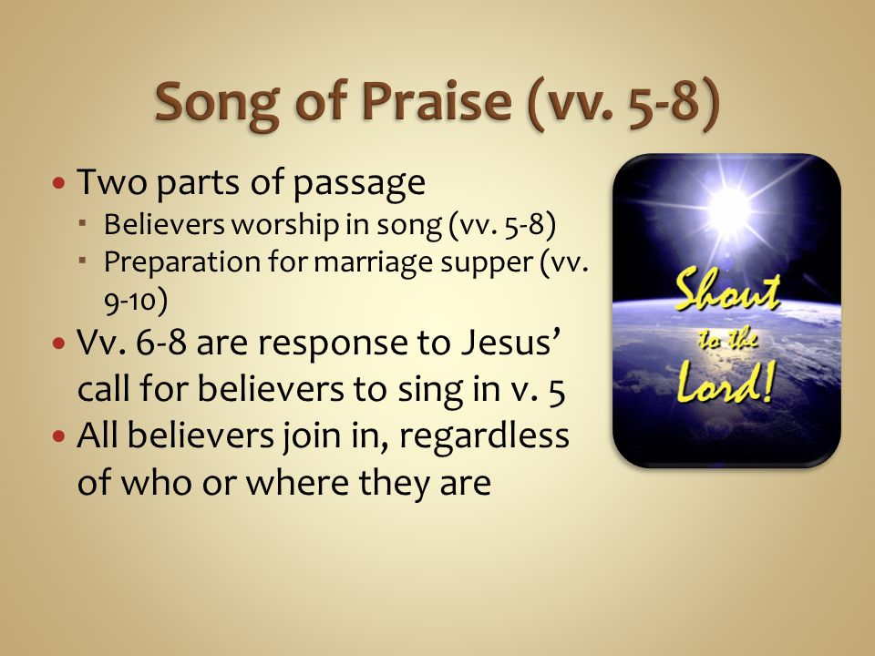 Two parts of passage Believers worship in song (vv. 5-8) Preparation for marriage supper (vv. 9-10) Vv. 6-8 are response to Jesus call for believers t