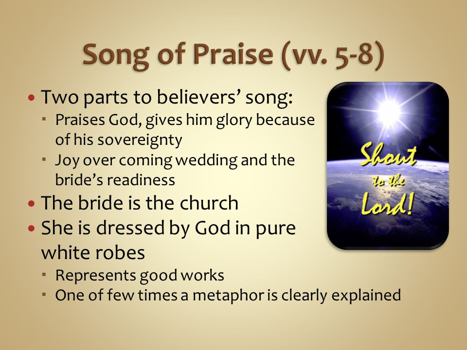 Two parts to believers song: Praises God, gives him glory because of his sovereignty Joy over coming wedding and the brides readiness The bride is the