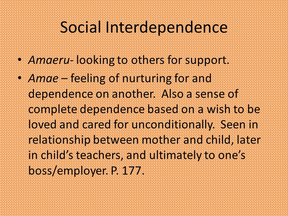 Social Interdependence Amaeru- looking to others for support. Amae – feeling of nurturing for and dependence on another. Also a sense of complete depe