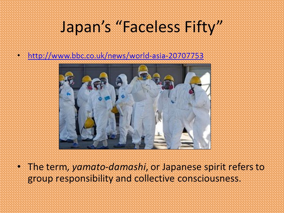 Japans Faceless Fifty http://www.bbc.co.uk/news/world-asia-20707753 The term, yamato-damashi, or Japanese spirit refers to group responsibility and co