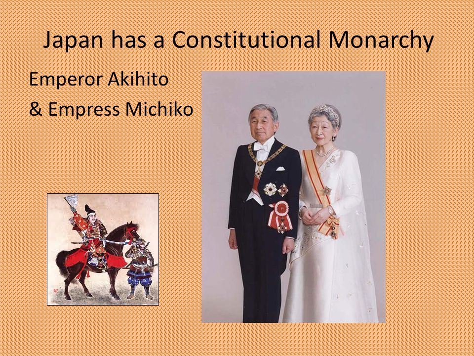 Japan has a Constitutional Monarchy Emperor Akihito & Empress Michiko