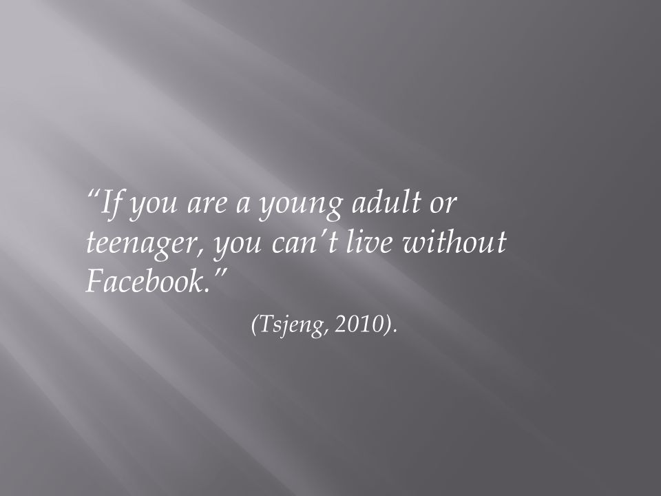 If you are a young adult or teenager, you cant live without Facebook. (Tsjeng, 2010).